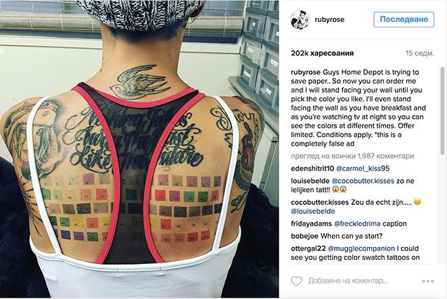 """Руби Роуз Актрисата добави цветна палитра редом до безбройните си татуировки и се пошегува с почитателите си в Instagram: """"Момчета и момичета, Home Depot опитват да пестят хартия… Така че сега може да поръчате мен и аз ще застана с лице към стената, за да си изберете цвета, който ви харесва най-много. Ще застана с лице към стената и докато закусвате или гледате телевизия вечер, за да може да видите цветовете по всяко време на денонощието. Офертата е ограничена. Възможна е промяна в условията. *Това е лъжлива реклама."""""""